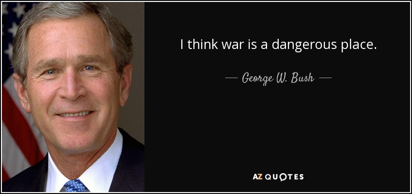 I think war is a dangerous place. - George W. Bush