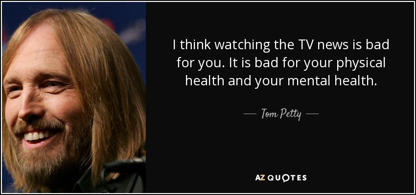 I think watching the TV news is bad for you. It is bad for your physical health and your mental health. - Tom Petty