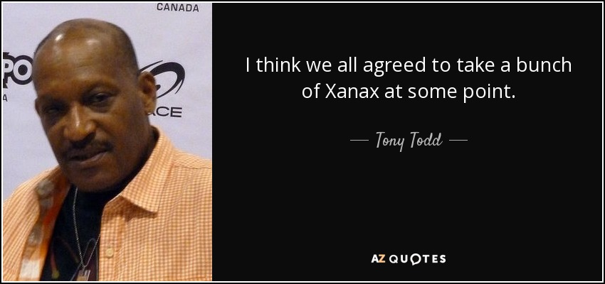 I think we all agreed to take a bunch of Xanax at some point. - Tony Todd