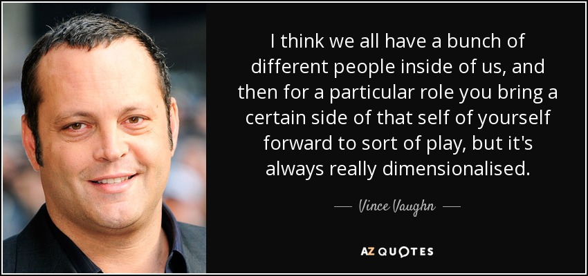 I think we all have a bunch of different people inside of us, and then for a particular role you bring a certain side of that self of yourself forward to sort of play, but it's always really dimensionalised. - Vince Vaughn