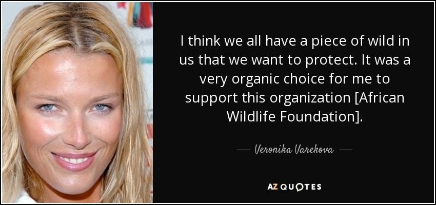 I think we all have a piece of wild in us that we want to protect. It was a very organic choice for me to support this organization [African Wildlife Foundation]. - Veronika Varekova
