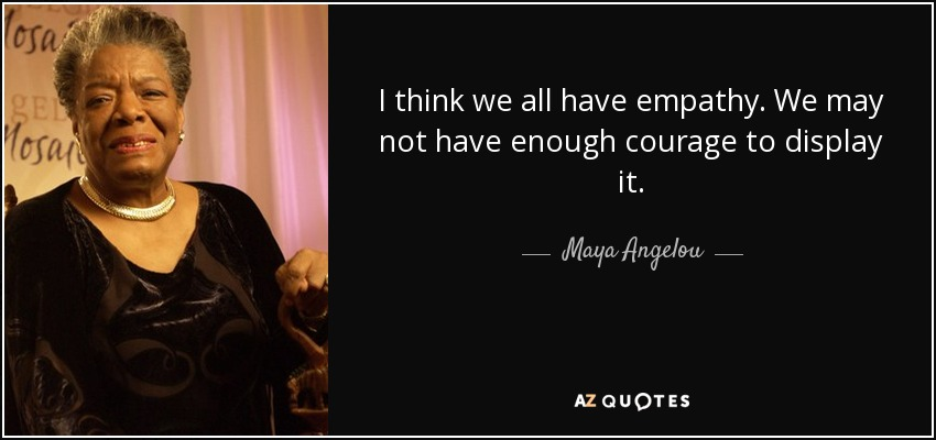 I think we all have empathy. We may not have enough courage to display it. - Maya Angelou