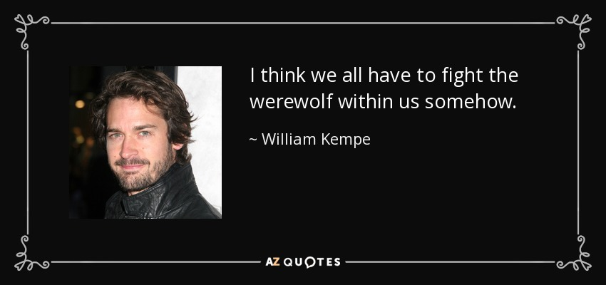 I think we all have to fight the werewolf within us somehow. - William Kempe