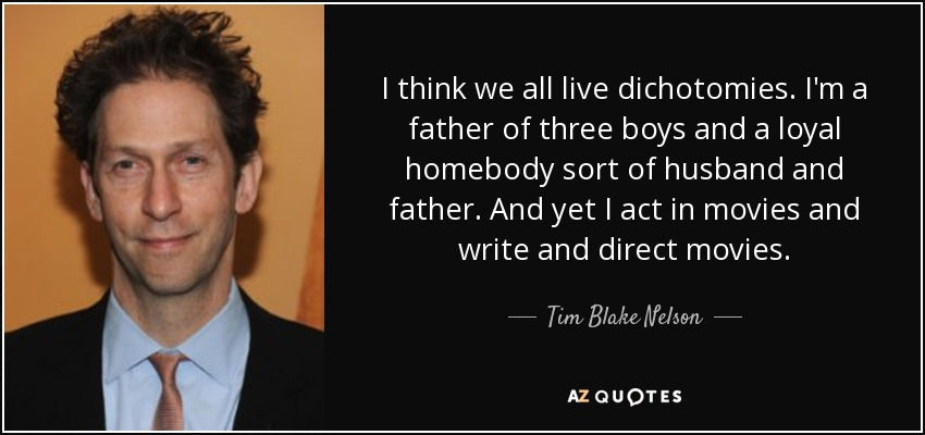 I think we all live dichotomies. I'm a father of three boys and a loyal homebody sort of husband and father. And yet I act in movies and write and direct movies. - Tim Blake Nelson