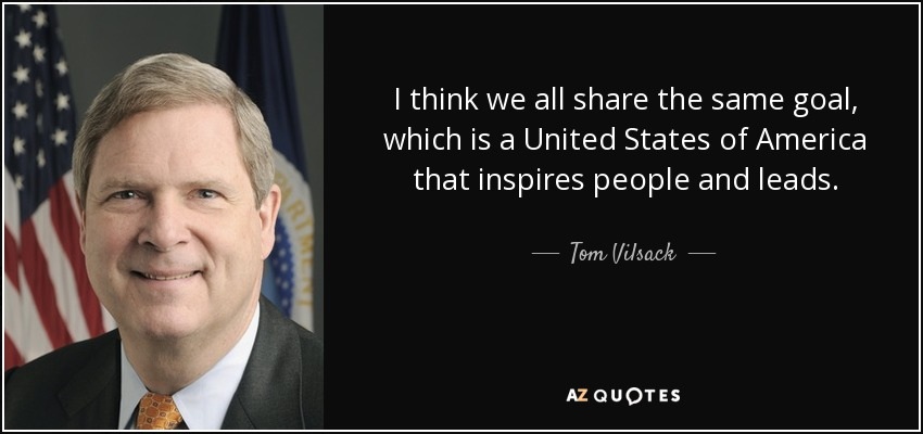 I think we all share the same goal, which is a United States of America that inspires people and leads. - Tom Vilsack
