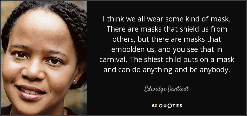 I think we all wear some kind of mask. There are masks that shield us from others, but there are masks that embolden us, and you see that in carnival. The shiest child puts on a mask and can do anything and be anybody. - Edwidge Danticat