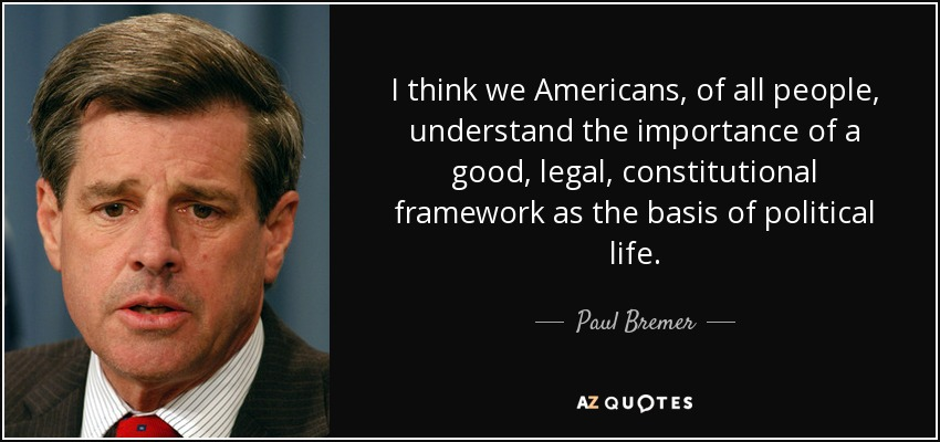 I think we Americans, of all people, understand the importance of a good, legal, constitutional framework as the basis of political life. - Paul Bremer
