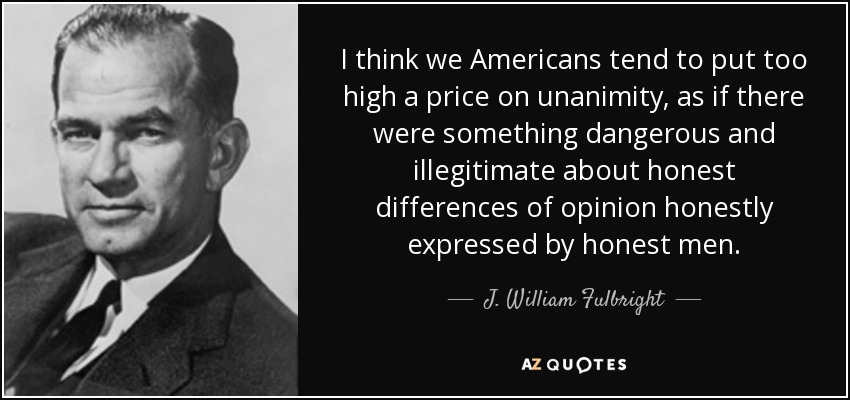 I think we Americans tend to put too high a price on unanimity, as if there were something dangerous and illegitimate about honest differences of opinion honestly expressed by honest men. - J. William Fulbright