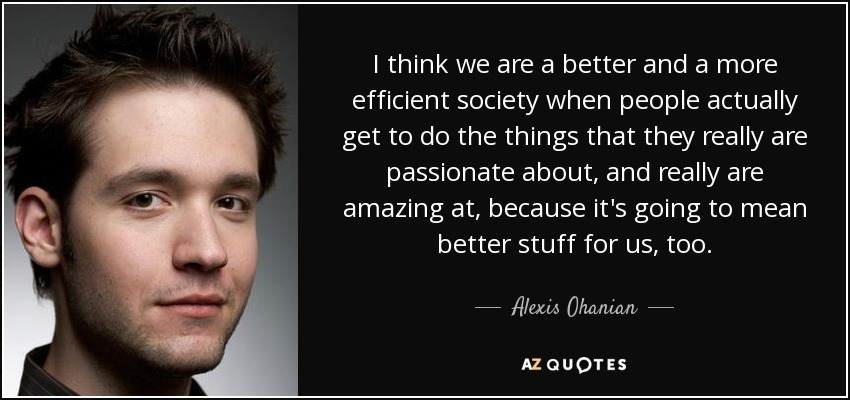 I think we are a better and a more efficient society when people actually get to do the things that they really are passionate about, and really are amazing at, because it's going to mean better stuff for us, too. - Alexis Ohanian