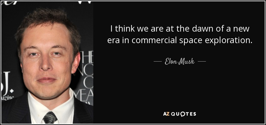 I think we are at the dawn of a new era in commercial space exploration. - Elon Musk