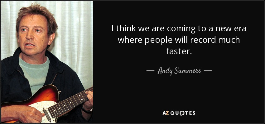 I think we are coming to a new era where people will record much faster. - Andy Summers
