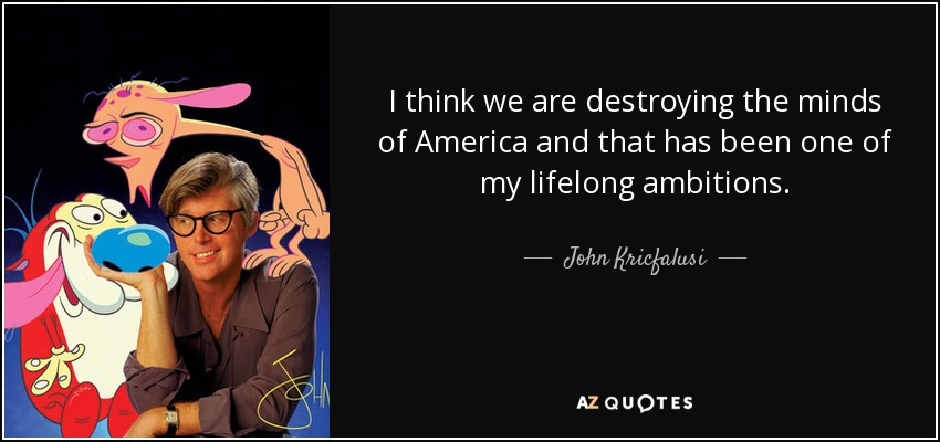 I think we are destroying the minds of America and that has been one of my lifelong ambitions. - John Kricfalusi