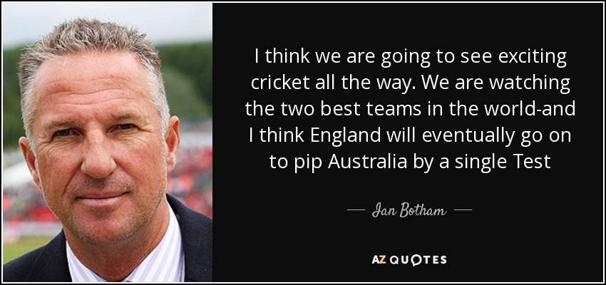 I think we are going to see exciting cricket all the way. We are watching the two best teams in the world-and I think England will eventually go on to pip Australia by a single Test - Ian Botham