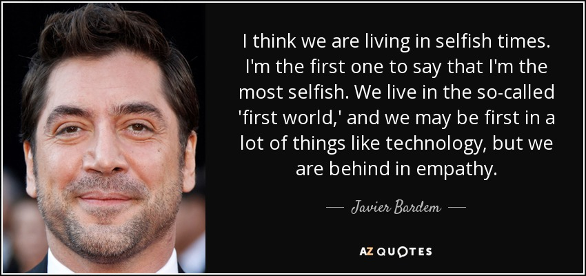 I think we are living in selfish times. I'm the first one to say that I'm the most selfish. We live in the so-called 'first world,' and we may be first in a lot of things like technology, but we are behind in empathy. - Javier Bardem