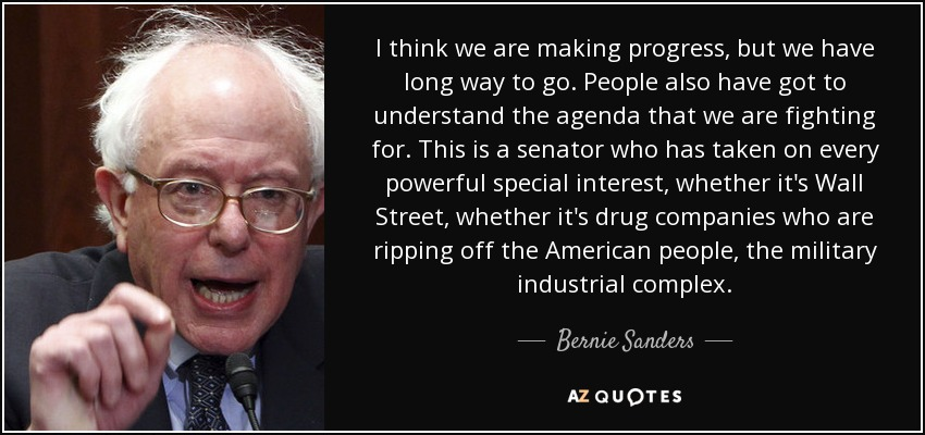 I think we are making progress, but we have long way to go. People also have got to understand the agenda that we are fighting for. This is a senator who has taken on every powerful special interest, whether it's Wall Street, whether it's drug companies who are ripping off the American people, the military industrial complex. - Bernie Sanders
