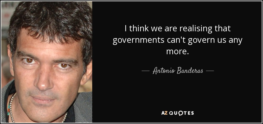 I think we are realising that governments can't govern us any more. - Antonio Banderas