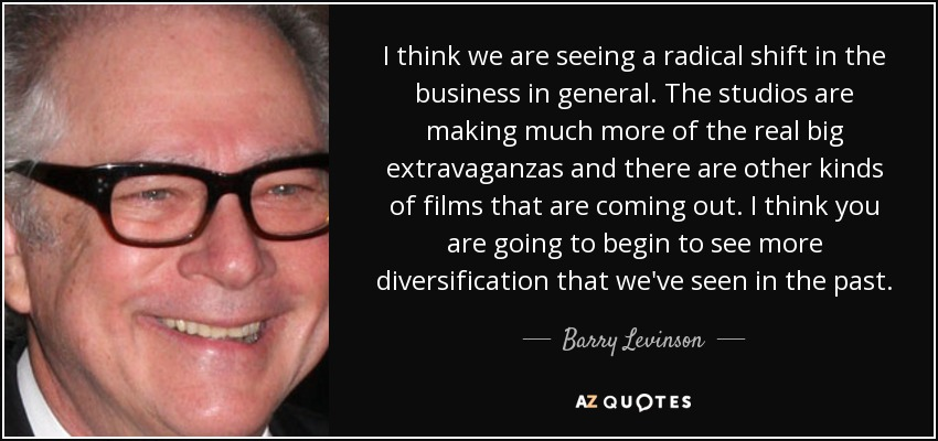 I think we are seeing a radical shift in the business in general. The studios are making much more of the real big extravaganzas and there are other kinds of films that are coming out. I think you are going to begin to see more diversification that we've seen in the past. - Barry Levinson