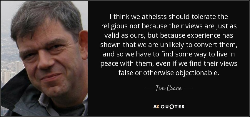 I think we atheists should tolerate the religious not because their views are just as valid as ours, but because experience has shown that we are unlikely to convert them, and so we have to find some way to live in peace with them, even if we find their views false or otherwise objectionable. - Tim Crane