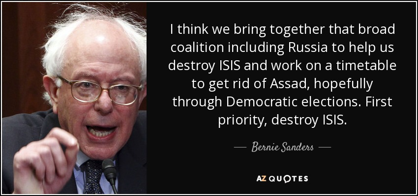 I think we bring together that broad coalition including Russia to help us destroy ISIS and work on a timetable to get rid of Assad, hopefully through Democratic elections. First priority, destroy ISIS. - Bernie Sanders