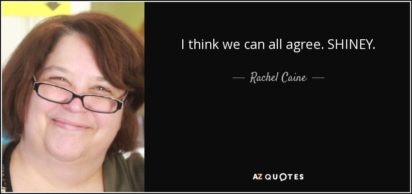 I think we can all agree. SHINEY. - Rachel Caine