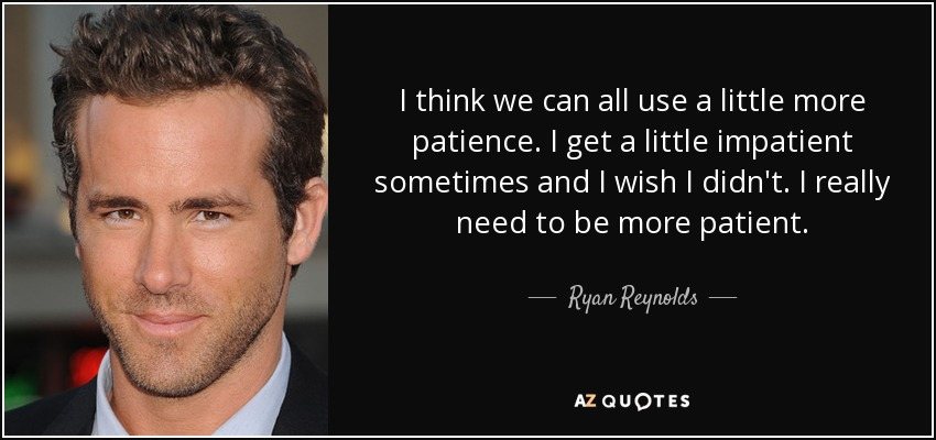 I think we can all use a little more patience. I get a little impatient sometimes and I wish I didn't. I really need to be more patient. - Ryan Reynolds