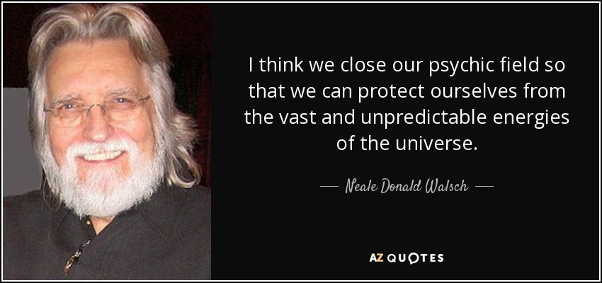I think we close our psychic field so that we can protect ourselves from the vast and unpredictable energies of the universe. - Neale Donald Walsch