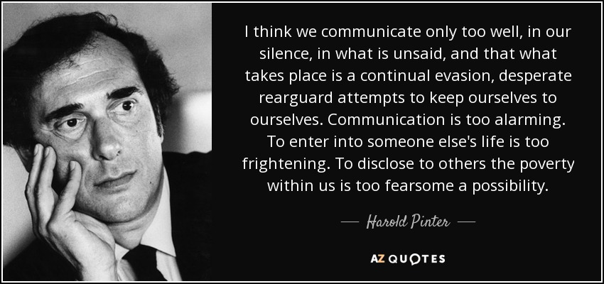I think we communicate only too well, in our silence, in what is unsaid, and that what takes place is a continual evasion, desperate rearguard attempts to keep ourselves to ourselves. Communication is too alarming. To enter into someone else's life is too frightening. To disclose to others the poverty within us is too fearsome a possibility. - Harold Pinter