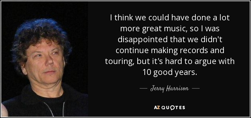 I think we could have done a lot more great music, so I was disappointed that we didn't continue making records and touring, but it's hard to argue with 10 good years. - Jerry Harrison