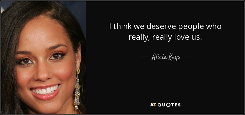 I think we deserve people who really, really love us. - Alicia Keys
