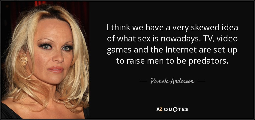 I think we have a very skewed idea of what sex is nowadays. TV, video games and the Internet are set up to raise men to be predators. - Pamela Anderson