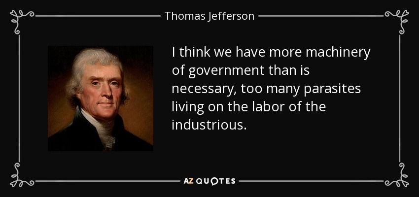 I think we have more machinery of government than is necessary, too many parasites living on the labor of the industrious. - Thomas Jefferson