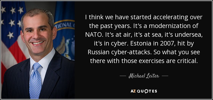 I think we have started accelerating over the past years. It's a modernization of NATO. It's at air, it's at sea, it's undersea, it's in cyber. Estonia in 2007, hit by Russian cyber-attacks. So what you see there with those exercises are critical. - Michael Leiter