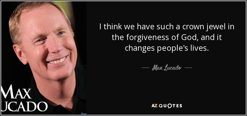 I think we have such a crown jewel in the forgiveness of God, and it changes people's lives. - Max Lucado