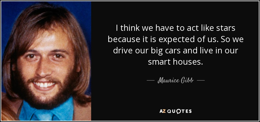 I think we have to act like stars because it is expected of us. So we drive our big cars and live in our smart houses. - Maurice Gibb