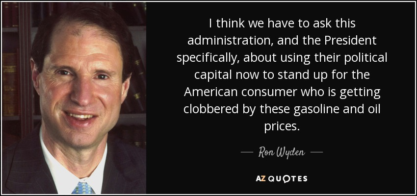 I think we have to ask this administration, and the President specifically, about using their political capital now to stand up for the American consumer who is getting clobbered by these gasoline and oil prices. - Ron Wyden