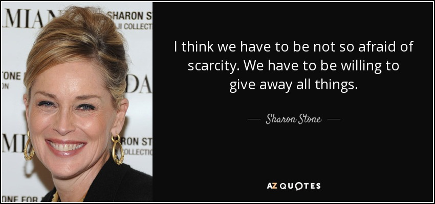 I think we have to be not so afraid of scarcity. We have to be willing to give away all things. - Sharon Stone