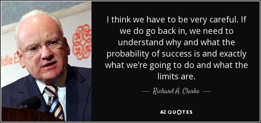 I think we have to be very careful. If we do go back in, we need to understand why and what the probability of success is and exactly what we're going to do and what the limits are. - Richard A. Clarke