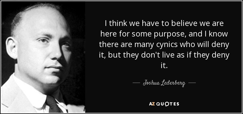 I think we have to believe we are here for some purpose, and I know there are many cynics who will deny it, but they don't live as if they deny it. - Joshua Lederberg