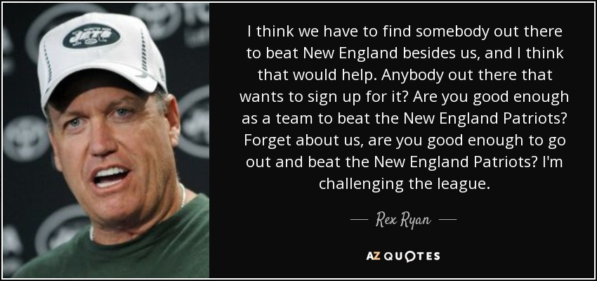 I think we have to find somebody out there to beat New England besides us, and I think that would help. Anybody out there that wants to sign up for it? Are you good enough as a team to beat the New England Patriots? Forget about us, are you good enough to go out and beat the New England Patriots? I'm challenging the league. - Rex Ryan