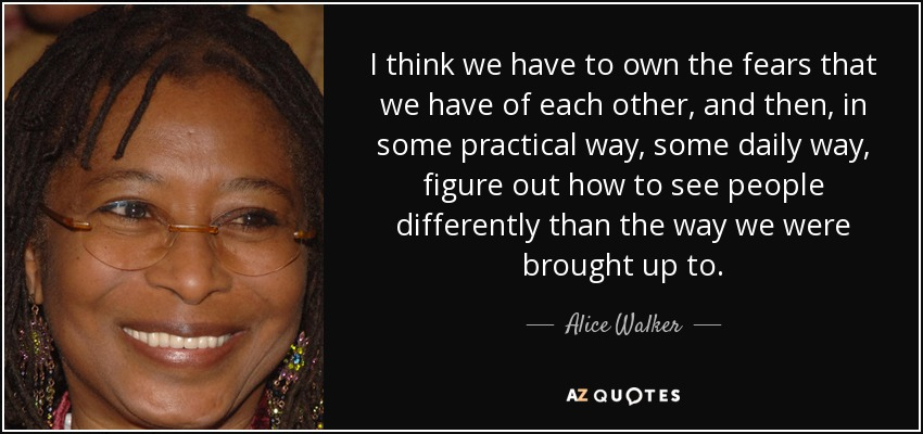 I think we have to own the fears that we have of each other, and then, in some practical way, some daily way, figure out how to see people differently than the way we were brought up to. - Alice Walker
