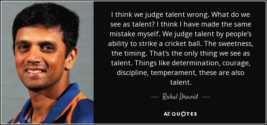 I think we judge talent wrong. What do we see as talent? I think I have made the same mistake myself. We judge talent by people's ability to strike a cricket ball. The sweetness, the timing. That's the only thing we see as talent. Things like determination, courage, discipline, temperament, these are also talent. - Rahul Dravid