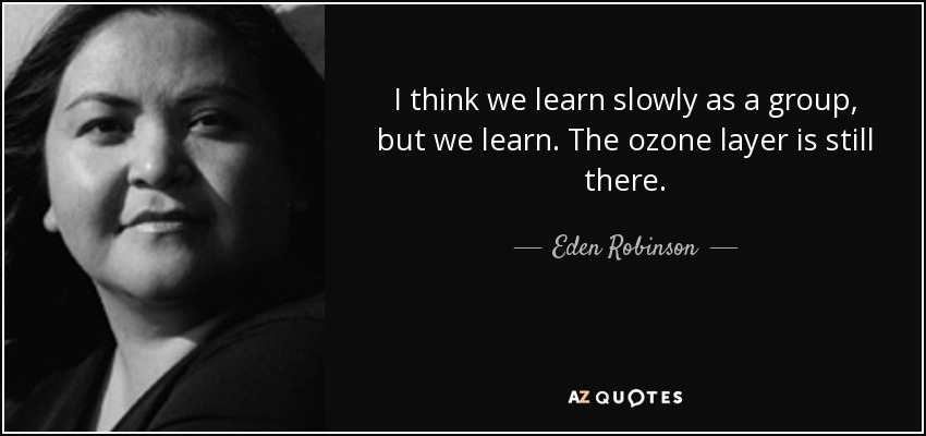 I think we learn slowly as a group, but we learn. The ozone layer is still there. - Eden Robinson