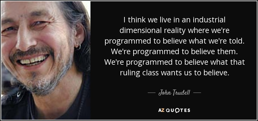 I think we live in an industrial dimensional reality where we're programmed to believe what we're told. We're programmed to believe them. We're programmed to believe what that ruling class wants us to believe. - John Trudell