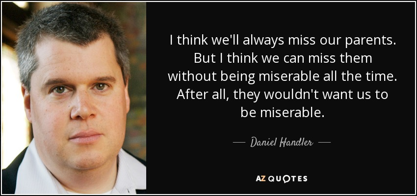 I think we'll always miss our parents. But I think we can miss them without being miserable all the time. After all, they wouldn't want us to be miserable. - Daniel Handler