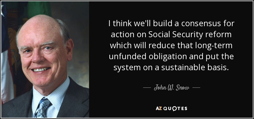 I think we'll build a consensus for action on Social Security reform which will reduce that long-term unfunded obligation and put the system on a sustainable basis. - John W. Snow