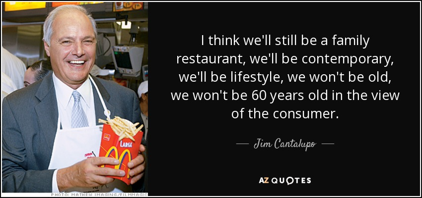I think we'll still be a family restaurant, we'll be contemporary, we'll be lifestyle, we won't be old, we won't be 60 years old in the view of the consumer. - Jim Cantalupo