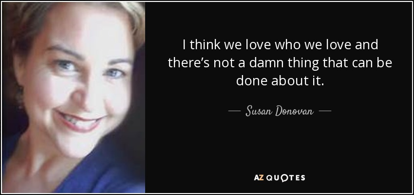 I think we love who we love and there's not a damn thing that can be done about it. - Susan Donovan