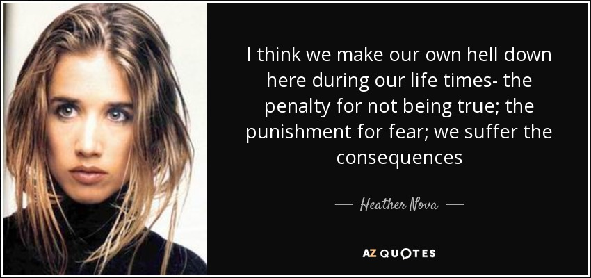 I think we make our own hell down here during our life times- the penalty for not being true; the punishment for fear; we suffer the consequences - Heather Nova