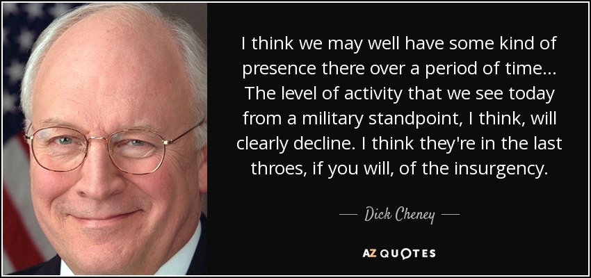 I think we may well have some kind of presence there over a period of time... The level of activity that we see today from a military standpoint, I think, will clearly decline. I think they're in the last throes, if you will, of the insurgency. - Dick Cheney