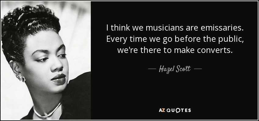 I think we musicians are emissaries. Every time we go before the public, we're there to make converts. - Hazel Scott